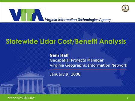 1 www.vita.virginia.gov Statewide Lidar Cost/Benefit Analysis Sam Hall Geospatial Projects Manager Virginia Geographic Information Network January 9, 2008.