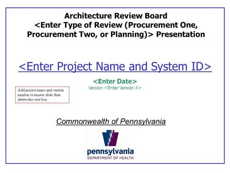 Version Architecture Review Board Presentation Commonwealth of Pennsylvania Add project name and version number to master slide then delete this text box.