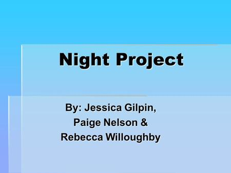 Night Project By: Jessica Gilpin, Paige Nelson & Rebecca Willoughby.