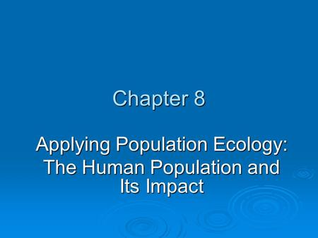 Chapter 8 Applying Population Ecology: The Human Population and Its Impact.