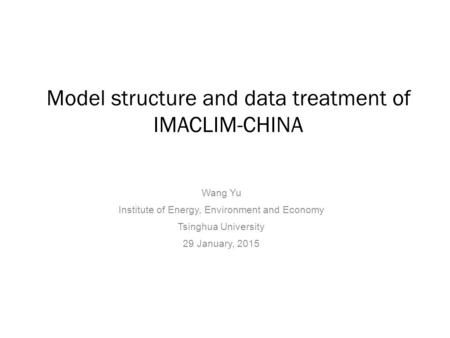 Model structure and data treatment of IMACLIM-CHINA Wang Yu Institute of Energy, Environment and Economy Tsinghua University 29 January, 2015.