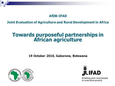 AfDB-IFAD Joint Evaluation of Agriculture and Rural Development in Africa Towards purposeful partnerships in African agriculture 19 October 2010, Gaborone,