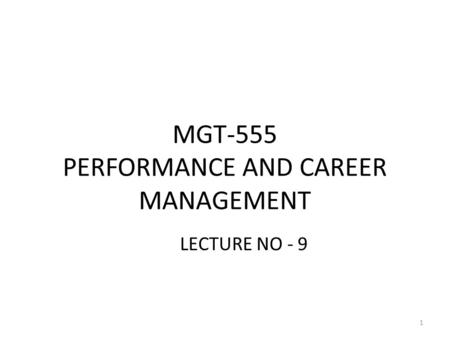 MGT-555 PERFORMANCE AND CAREER MANAGEMENT LECTURE NO - 9 1.