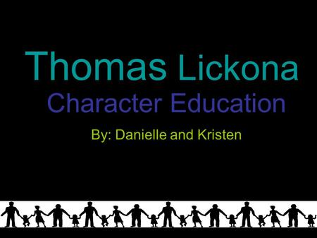 Character Education By: Danielle and Kristen Thomas Lickona.