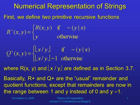 November 12, 2009Theory of Computation Lecture 17: Calculations on Strings II 1 Numerical Representation of Strings First, we define two primitive recursive.