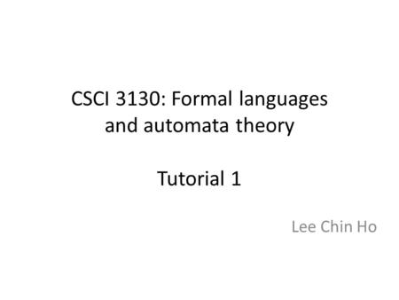 CSCI 3130: Formal languages and automata theory Tutorial 1 Lee Chin Ho.