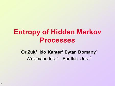 . Entropy of Hidden Markov Processes Or Zuk 1 Ido Kanter 2 Eytan Domany 1 Weizmann Inst. 1 Bar-Ilan Univ. 2.