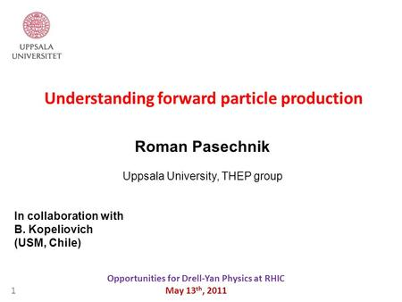 Understanding forward particle production Opportunities for Drell-Yan Physics at RHIC May 13 th, 2011 Roman Pasechnik Uppsala University, THEP group 1.