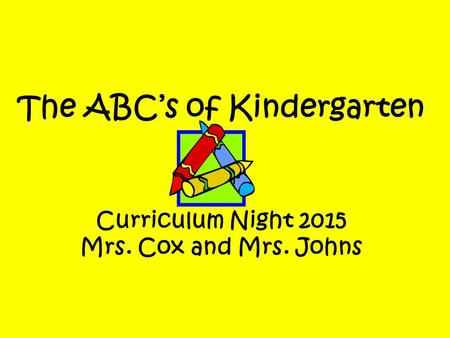 The ABC's of Kindergarten Curriculum Night 2015 Mrs. Cox and Mrs. Johns.