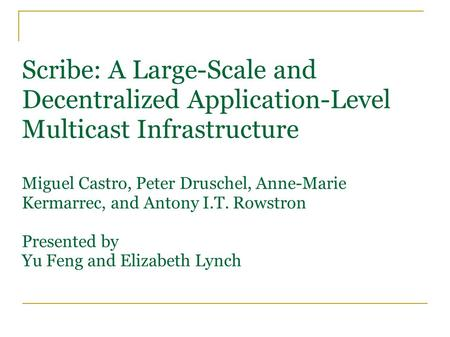 Scribe: A Large-Scale and Decentralized Application-Level Multicast Infrastructure Miguel Castro, Peter Druschel, Anne-Marie Kermarrec, and Antony I.T.