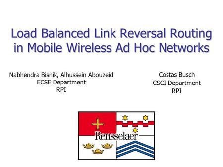 Load Balanced Link Reversal Routing in Mobile Wireless Ad Hoc Networks Nabhendra Bisnik, Alhussein Abouzeid ECSE Department RPI Costas Busch CSCI Department.