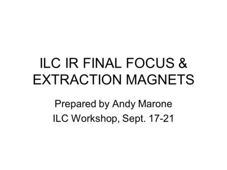 ILC IR FINAL FOCUS & EXTRACTION MAGNETS Prepared by Andy Marone ILC Workshop, Sept. 17-21.