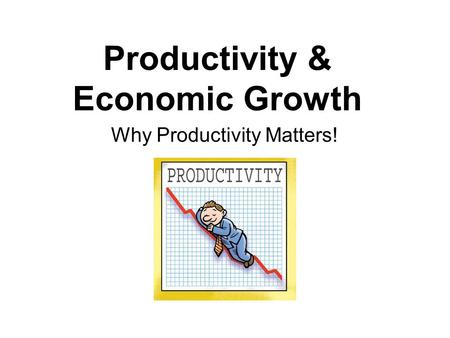 Productivity & Economic Growth Why Productivity Matters!