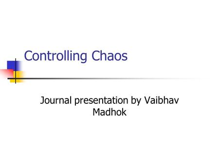 Controlling Chaos Journal presentation by Vaibhav Madhok.