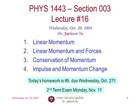 Wednesday, Oct. 20, 2004PHYS 1443-003, Fall 2004 Dr. Jaehoon Yu 1 1.Linear Momentum 2.Linear Momentum and Forces 3.Conservation of Momentum 4.Impulse and.