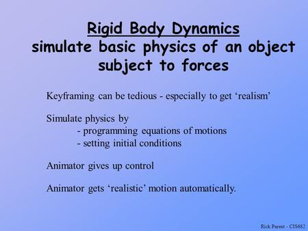 Rick Parent - CIS682 Rigid Body Dynamics simulate basic physics of an object subject to forces Keyframing can be tedious - especially to get 'realism'