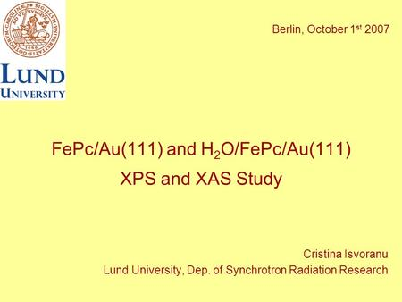 FePc/Au(111) and H 2 O/FePc/Au(111) XPS and XAS Study Cristina Isvoranu Lund University, Dep. of Synchrotron Radiation Research Berlin, October 1 st 2007.