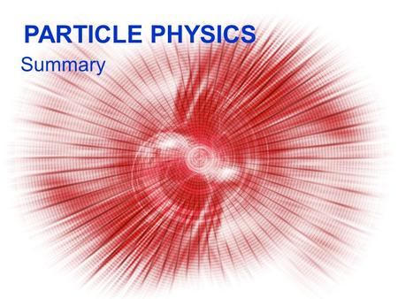 PARTICLE PHYSICS Summary Alpha Scattering & Electron Diffraction.