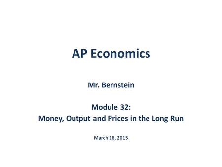 AP Economics Mr. Bernstein Module 32: Money, Output and Prices in the Long Run March 16, 2015.
