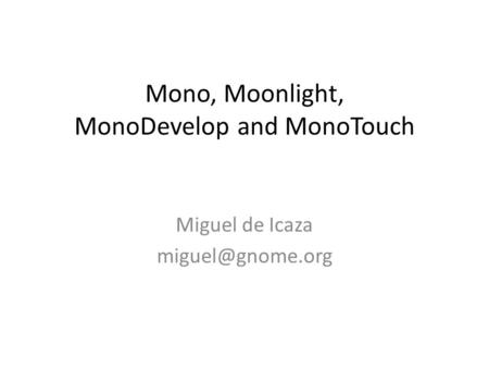 Mono, Moonlight, MonoDevelop and MonoTouch Miguel de Icaza