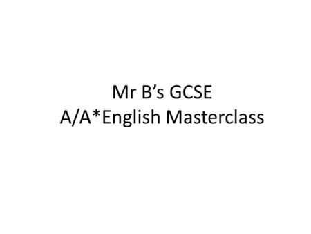 Mr B's GCSE A/A*English Masterclass. 2¼ hours 2 things.