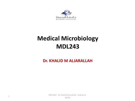 Medical Microbiology MDL243 Dr. KHALID M ALJARALLAH MDL243 - Dr. Khalid AlaraAlah - 2nd term 34/35 1.