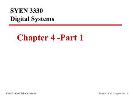 SYEN 3330 Digital SystemsJung H. Kim Chapter 4-1 1 SYEN 3330 Digital Systems Chapter 4 -Part 1.
