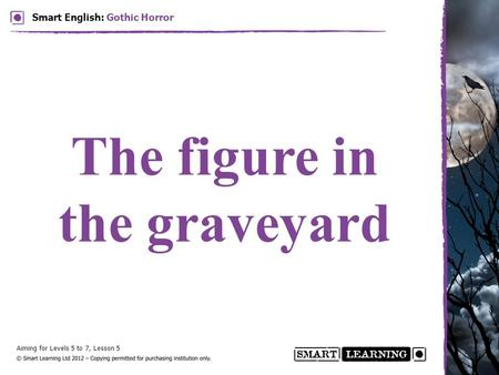 Aiming for Levels 5 to 7, Lesson 5 Smart English: Gothic Horror The figure in the graveyard.