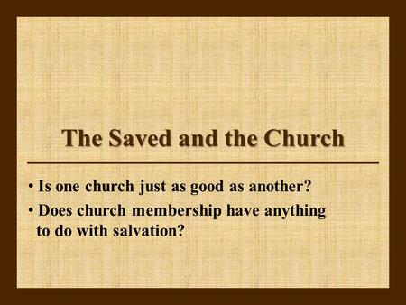 The Saved and the Church Is one church just as good as another? Does church membership have anything to do with salvation?