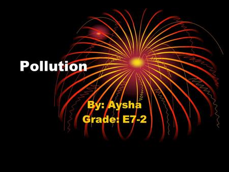 Pollution By: Aysha Grade: E7-2. What is pollution ? Pollution mean ' s dirty dust in the air and oxygen. You can find pollution in country side..