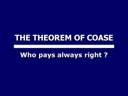 THE THEOREM OF COASE Who pays always right ?. 1. THE PRECAUTIONAL PRINCIPLE 1.1 The problem of the dynamic externalities 2. THE THEOREM OF COASE 2.1 Configurations.