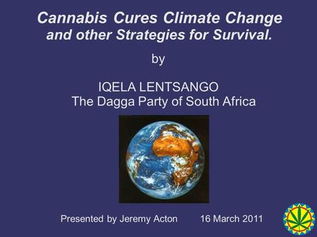 Cannabis Cures Climate Change and other Strategies for Survival. by IQELA LENTSANGO The Dagga Party of South Africa Presented by Jeremy Acton 16 March.