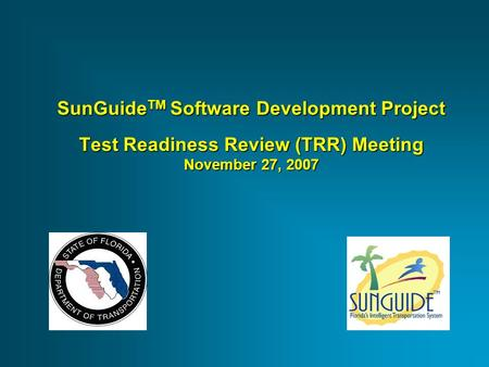 SunGuide TM Software Development Project Test Readiness Review (TRR) Meeting November 27, 2007.