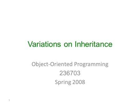 Variations on Inheritance Object-Oriented Programming 236703 Spring 2008 1.