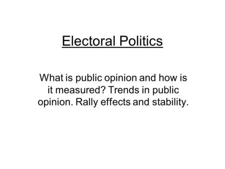 Electoral Politics What is public opinion and how is it measured? Trends in public opinion. Rally effects and stability.