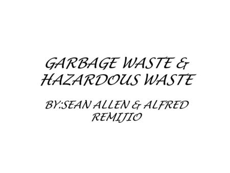 GARBAGE WASTE & HAZARDOUS WASTE BY:SEAN ALLEN & ALFRED REMIJIO.