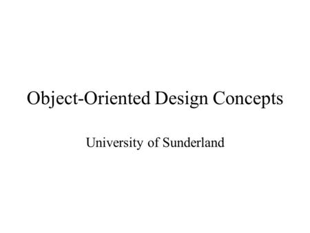 Object-Oriented Design Concepts University of Sunderland.