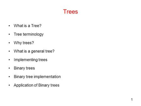 1 Trees What is a Tree? Tree terminology Why trees? What is a general tree? Implementing trees Binary trees Binary tree implementation Application of Binary.