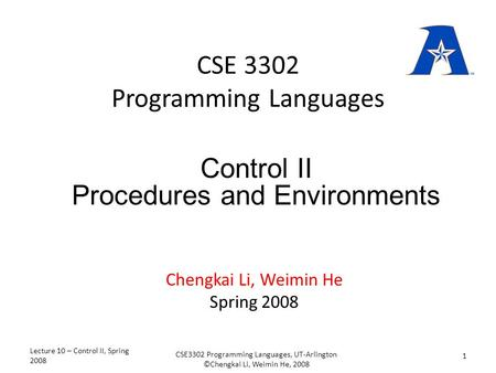 CSE 3302 Programming Languages Chengkai Li, Weimin He Spring 2008 Control II Procedures and Environments Lecture 10 – Control II, Spring 2008 1 CSE3302.