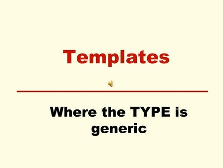 Templates Where the TYPE is generic. Templates for functions Used when the you want to perform the same operation on different data types. The definition.