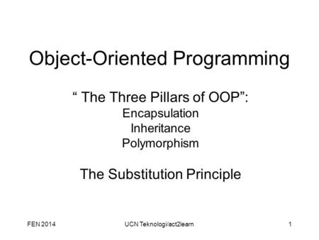 "FEN 2014UCN Teknologi/act2learn1 Object-Oriented Programming "" The Three Pillars of OOP"": Encapsulation Inheritance Polymorphism The Substitution Principle."