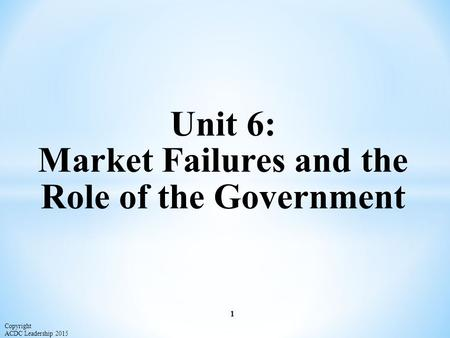 Unit 6: Market Failures and the Role of the Government 1 Copyright ACDC Leadership 2015.