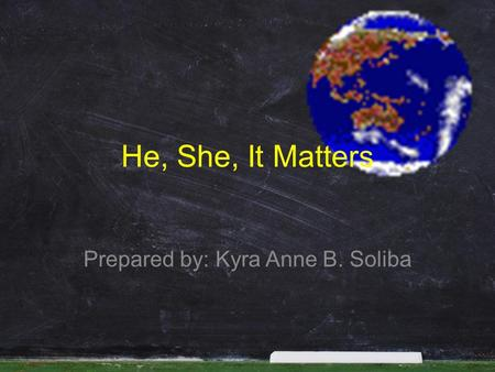 He, She, It Matters Prepared by: Kyra Anne B. Soliba.