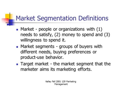 Kelley Fall 2001 129 Marketing Management Market Segmentation Definitions Market - people or organizations with (1) needs to satisfy, (2) money to spend.