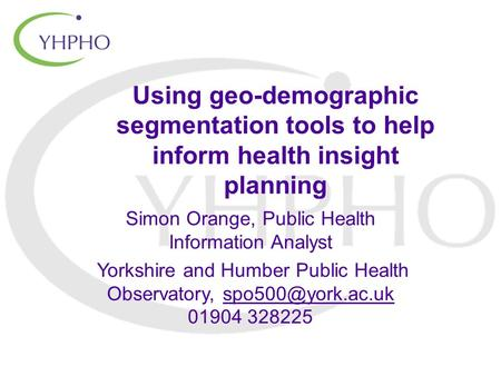 Using geo-demographic segmentation tools to help inform health insight planning Simon Orange, Public Health Information Analyst Yorkshire and Humber Public.