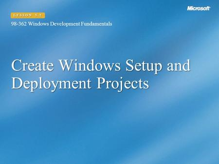 Create Windows Setup and Deployment Projects 98-362 Windows Development Fundamentals LESSON 5.2.
