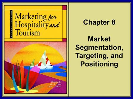 ©2006 Pearson Education, Inc. Marketing for Hospitality and Tourism, 4th edition Upper Saddle River, NJ 07458 Kotler, Bowen, and Makens Chapter 8 Market.