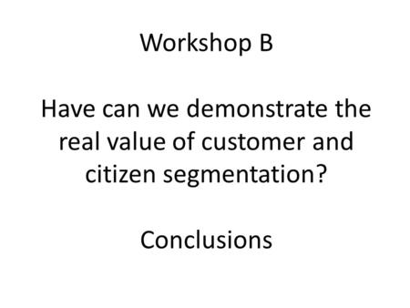 Workshop B Have can we demonstrate the real value of customer and citizen segmentation? Conclusions.