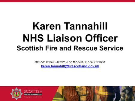 Karen Tannahill NHS Liaison Officer Scottish Fire and Rescue Service Office: 01698 402219 or Mobile: 07748321661