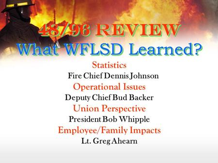 48/96 Review What WFLSD Learned? Statistics Fire Chief Dennis Johnson Operational Issues Deputy Chief Bud Backer Union Perspective President Bob Whipple.
